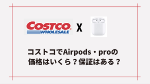 Airpods・AirPods Proはコストコで値段いくら?本物で保証はある?エアポッズが安い!【Apple】