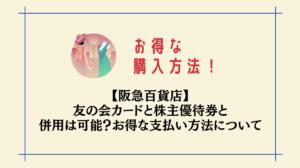 【阪急百貨店】友の会カードと株主優待券と併用は可能?お得な購入方法について