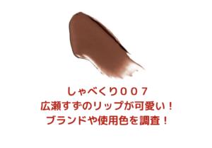 「しゃべくり」広瀬すずのリップが可愛い!ブランドはどこで使用色は?