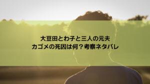 大豆田とわ子と三人の元夫・カゴメの死因は何?考察ネタバレ