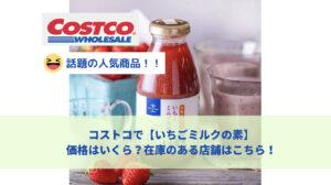 2021年コストコで久世福商店いちごミルクの素は値段いくら?在庫状況やレシピまとめ!